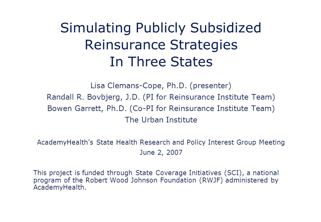 Simulating Publicly Subsidized Reinsurance Strategies In Three States Lisa Clemans-Cope, Ph.D.