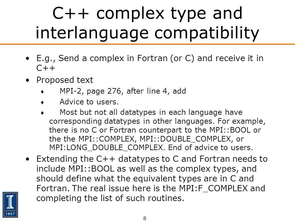 8 C++ complex type and interlanguage compatibility E.g., Send a complex in Fortran (or C) and receive it in C++ Proposed text MPI-2, page 276, after line 4, add Advice to users.