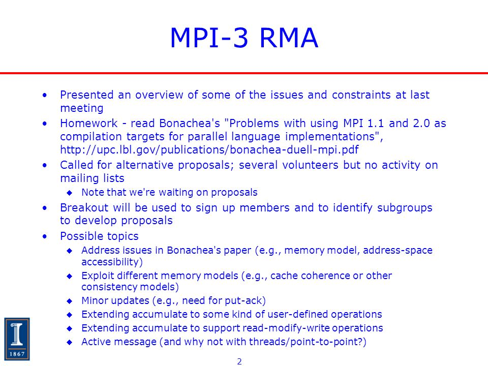 2 MPI-3 RMA Presented an overview of some of the issues and constraints at last meeting Homework - read Bonachea s Problems with using MPI 1.1 and 2.0 as compilation targets for parallel language implementations , http://upc.lbl.gov/publications/bonachea-duell-mpi.pdf Called for alternative proposals; several volunteers but no activity on mailing lists Note that we re waiting on proposals Breakout will be used to sign up members and to identify subgroups to develop proposals Possible topics Address issues in Bonachea s paper (e.g., memory model, address-space accessibility) Exploit different memory models (e.g., cache coherence or other consistency models) Minor updates (e.g., need for put-ack) Extending accumulate to some kind of user-defined operations Extending accumulate to support read-modify-write operations Active message (and why not with threads/point-to-point )