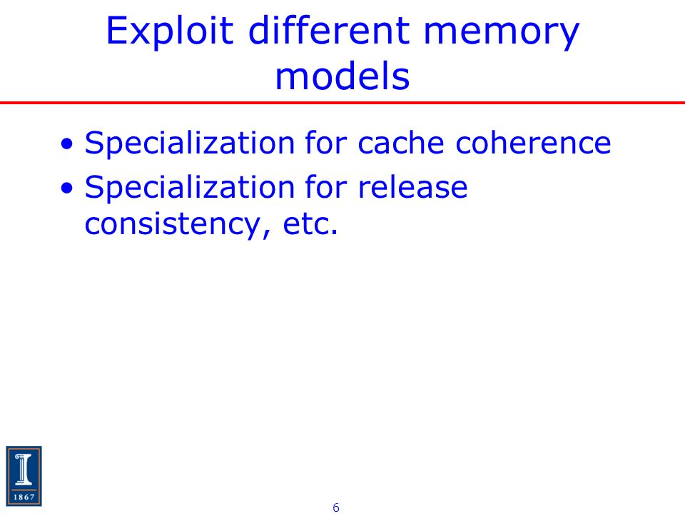 6 Exploit different memory models Specialization for cache coherence Specialization for release consistency, etc.