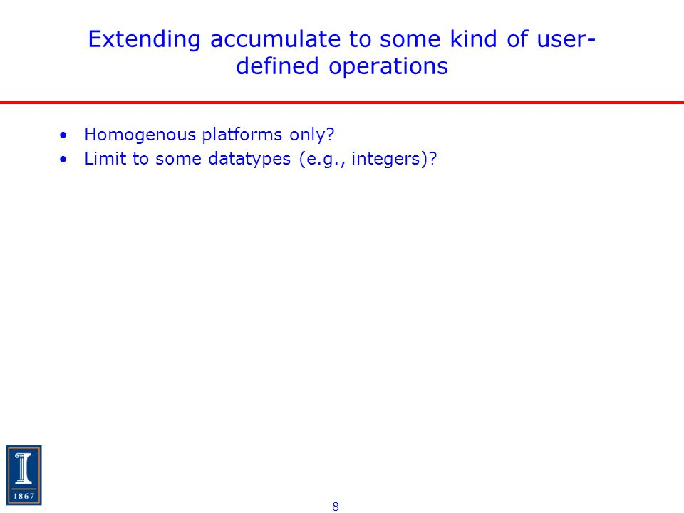8 Extending accumulate to some kind of user- defined operations Homogenous platforms only.