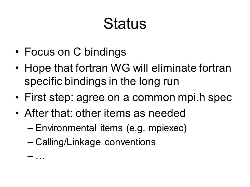 Status Focus on C bindings Hope that fortran WG will eliminate fortran specific bindings in the long run First step: agree on a common mpi.h spec After that: other items as needed –Environmental items (e.g.