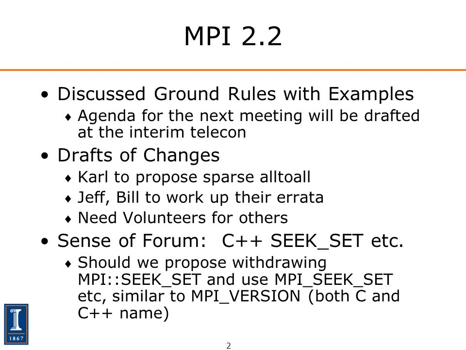 2 MPI 2.2 Discussed Ground Rules with Examples Agenda for the next meeting will be drafted at the interim telecon Drafts of Changes Karl to propose sparse alltoall Jeff, Bill to work up their errata Need Volunteers for others Sense of Forum: C++ SEEK_SET etc.