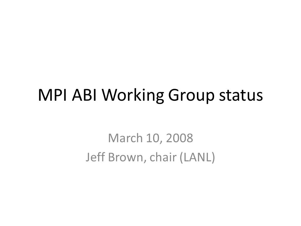 MPI ABI Working Group status March 10, 2008 Jeff Brown, chair (LANL)