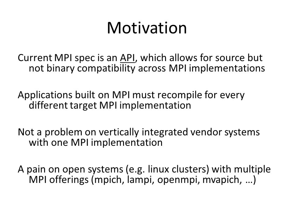 Motivation Current MPI spec is an API, which allows for source but not binary compatibility across MPI implementations Applications built on MPI must recompile for every different target MPI implementation Not a problem on vertically integrated vendor systems with one MPI implementation A pain on open systems (e.g.