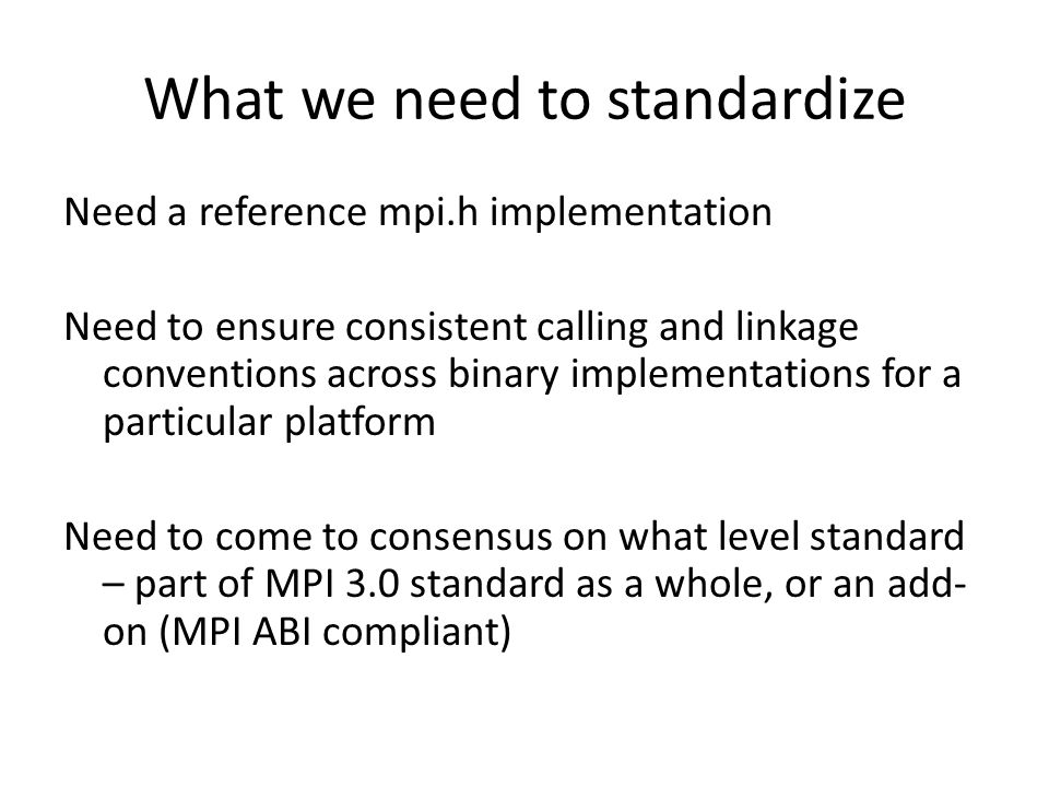What we need to standardize Need a reference mpi.h implementation Need to ensure consistent calling and linkage conventions across binary implementations for a particular platform Need to come to consensus on what level standard – part of MPI 3.0 standard as a whole, or an add- on (MPI ABI compliant)