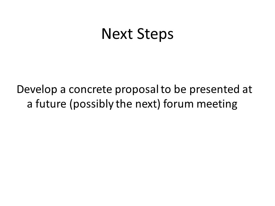 Next Steps Develop a concrete proposal to be presented at a future (possibly the next) forum meeting