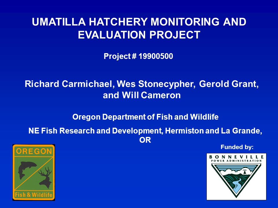 UMATILLA HATCHERY MONITORING AND EVALUATION PROJECT Richard Carmichael, Wes Stonecypher, Gerold Grant, and Will Cameron Project # 19900500 Oregon Department of Fish and Wildlife NE Fish Research and Development, Hermiston and La Grande, OR Funded by: