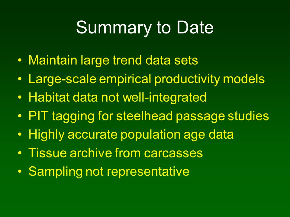 Summary to Date Maintain large trend data sets Large-scale empirical productivity models Habitat data not well-integrated PIT tagging for steelhead passage studies Highly accurate population age data Tissue archive from carcasses Sampling not representative