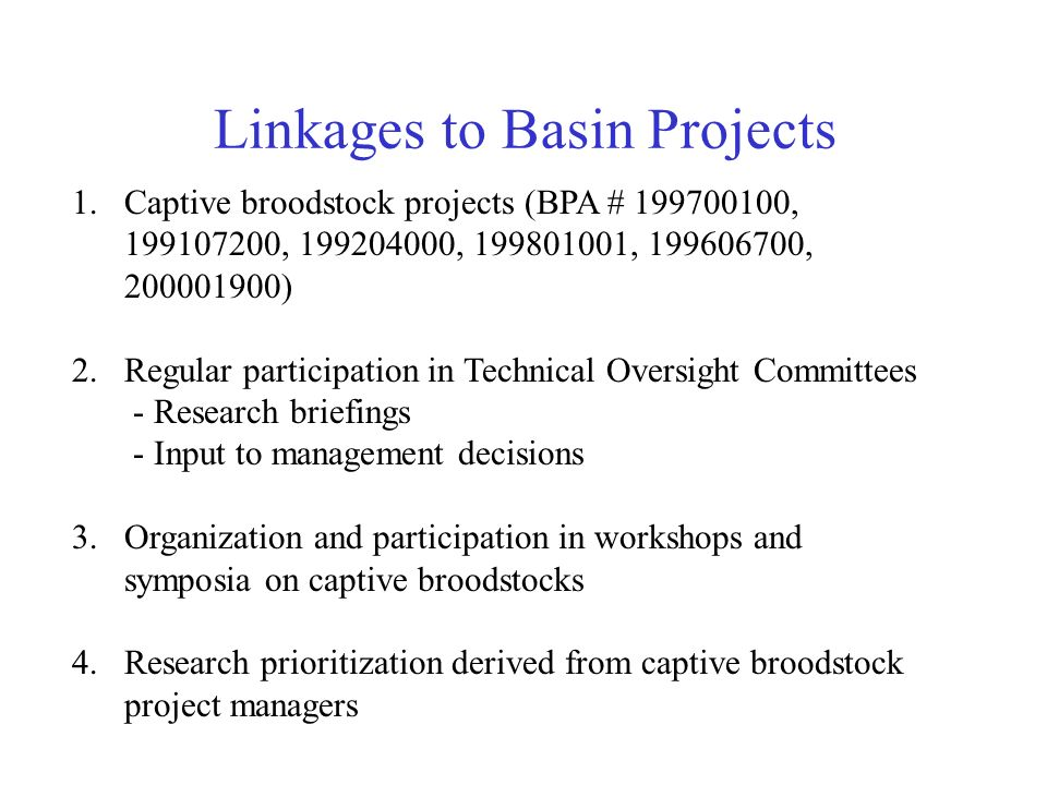 Linkages to Basin Projects 1.Captive broodstock projects (BPA # , , , , , ) 2.Regular participation in Technical Oversight Committees - Research briefings - Input to management decisions 3.