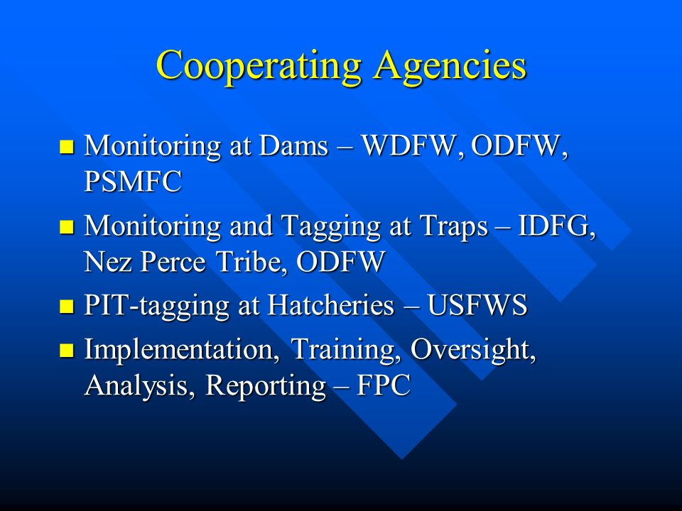 Cooperating Agencies Monitoring at Dams – WDFW, ODFW, PSMFC Monitoring at Dams – WDFW, ODFW, PSMFC Monitoring and Tagging at Traps – IDFG, Nez Perce Tribe, ODFW Monitoring and Tagging at Traps – IDFG, Nez Perce Tribe, ODFW PIT-tagging at Hatcheries – USFWS PIT-tagging at Hatcheries – USFWS Implementation, Training, Oversight, Analysis, Reporting – FPC Implementation, Training, Oversight, Analysis, Reporting – FPC
