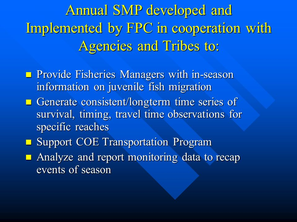 Annual SMP developed and Implemented by FPC in cooperation with Agencies and Tribes to: Provide Fisheries Managers with in-season information on juvenile fish migration Provide Fisheries Managers with in-season information on juvenile fish migration Generate consistent/longterm time series of survival, timing, travel time observations for specific reaches Generate consistent/longterm time series of survival, timing, travel time observations for specific reaches Support COE Transportation Program Support COE Transportation Program Analyze and report monitoring data to recap events of season Analyze and report monitoring data to recap events of season