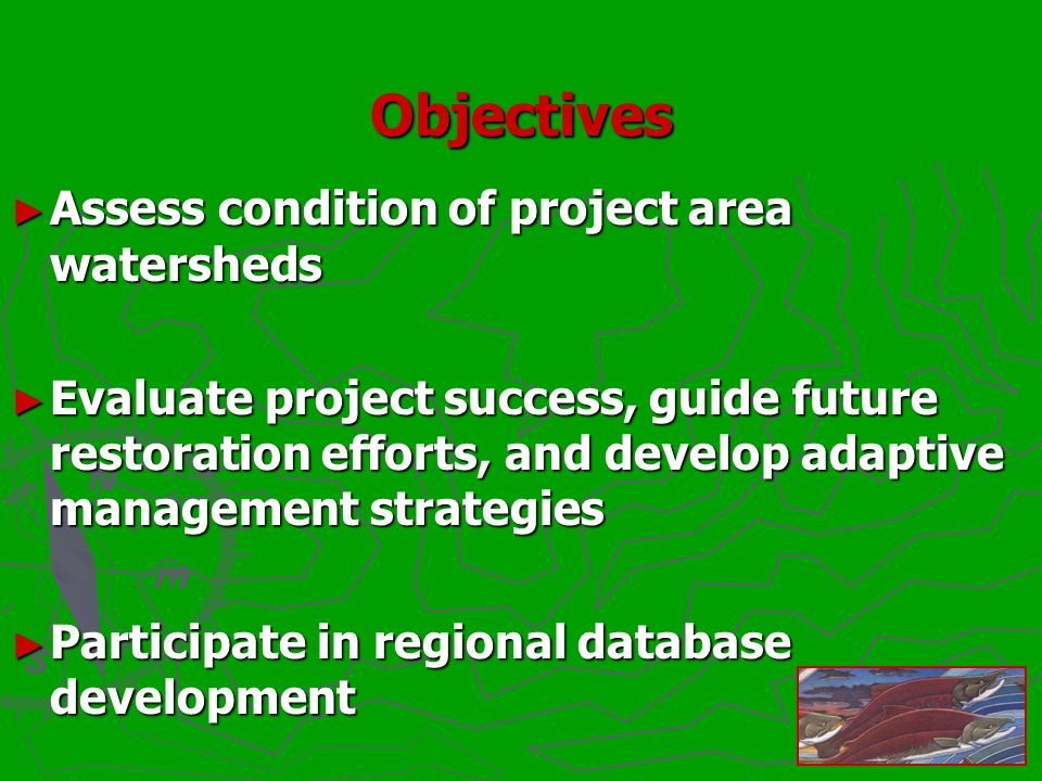 Objectives Assess condition of project area watersheds Assess condition of project area watersheds Evaluate project success, guide future restoration efforts, and develop adaptive management strategies Evaluate project success, guide future restoration efforts, and develop adaptive management strategies Participate in regional database development Participate in regional database development