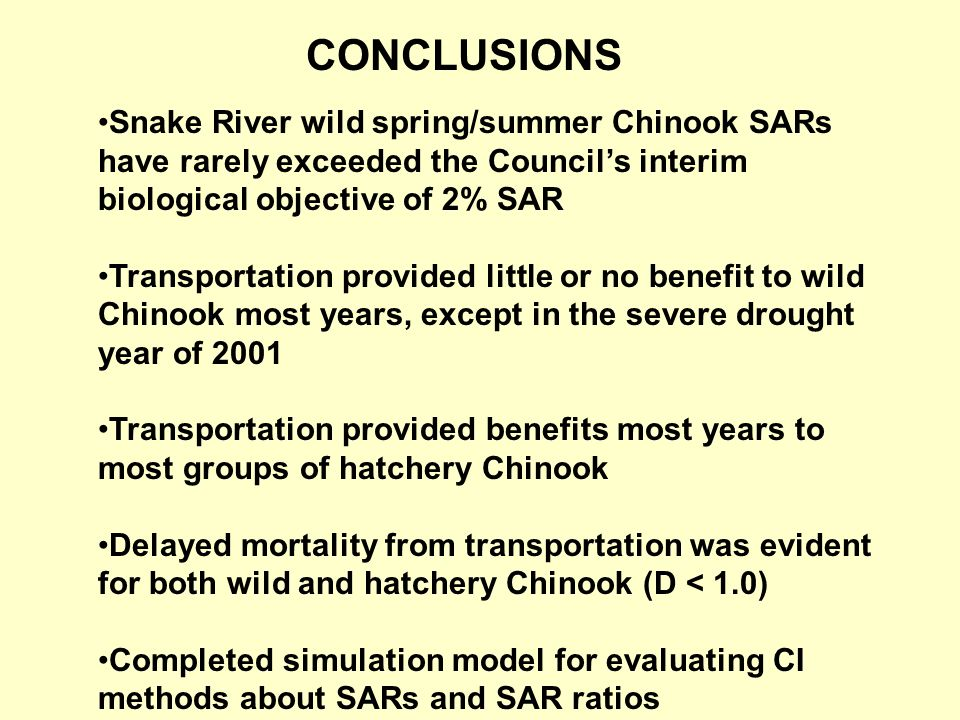 Snake River wild spring/summer Chinook SARs have rarely exceeded the Councils interim biological objective of 2% SAR Transportation provided little or no benefit to wild Chinook most years, except in the severe drought year of 2001 Transportation provided benefits most years to most groups of hatchery Chinook Delayed mortality from transportation was evident for both wild and hatchery Chinook (D < 1.0) Completed simulation model for evaluating CI methods about SARs and SAR ratios CONCLUSIONS