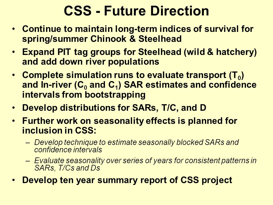 CSS - Future Direction Continue to maintain long-term indices of survival for spring/summer Chinook & Steelhead Expand PIT tag groups for Steelhead (wild & hatchery) and add down river populations Complete simulation runs to evaluate transport (T 0 ) and In-river (C 0 and C 1 ) SAR estimates and confidence intervals from bootstrapping Develop distributions for SARs, T/C, and D Further work on seasonality effects is planned for inclusion in CSS: –Develop technique to estimate seasonally blocked SARs and confidence intervals –Evaluate seasonality over series of years for consistent patterns in SARs, T/Cs and Ds Develop ten year summary report of CSS project