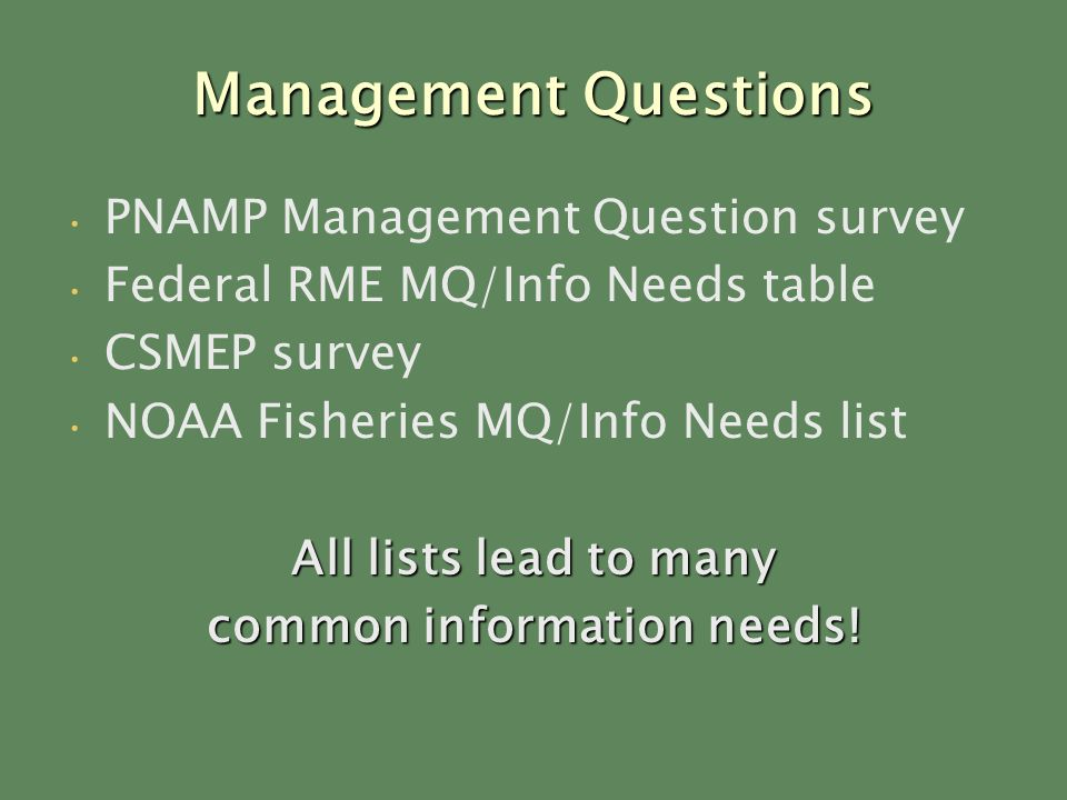 Management Questions PNAMP Management Question survey Federal RME MQ/Info Needs table CSMEP survey NOAA Fisheries MQ/Info Needs list All lists lead to many common information needs!