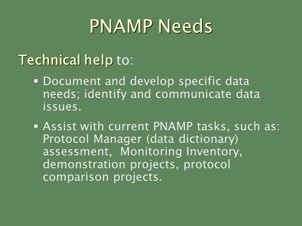 PNAMP Needs Technical help Technical help to: Document and develop specific data needs; identify and communicate data issues.