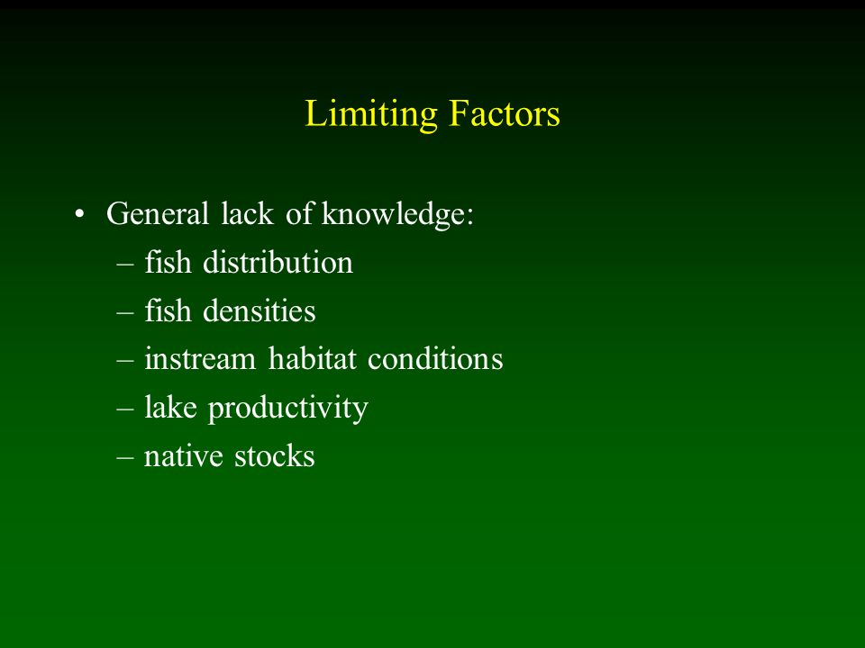 Limiting Factors General lack of knowledge: –fish distribution –fish densities –instream habitat conditions –lake productivity –native stocks