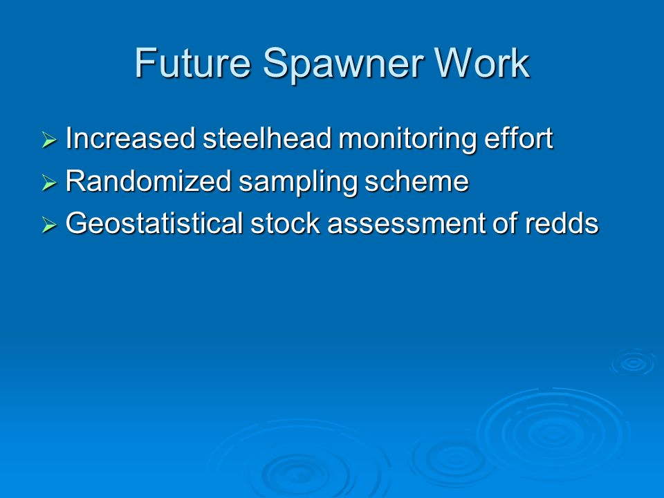 Future Spawner Work Increased steelhead monitoring effort Increased steelhead monitoring effort Randomized sampling scheme Randomized sampling scheme Geostatistical stock assessment of redds Geostatistical stock assessment of redds