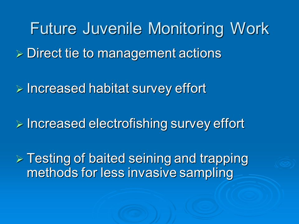 Future Juvenile Monitoring Work Direct tie to management actions Direct tie to management actions Increased habitat survey effort Increased habitat survey effort Increased electrofishing survey effort Increased electrofishing survey effort Testing of baited seining and trapping methods for less invasive sampling Testing of baited seining and trapping methods for less invasive sampling