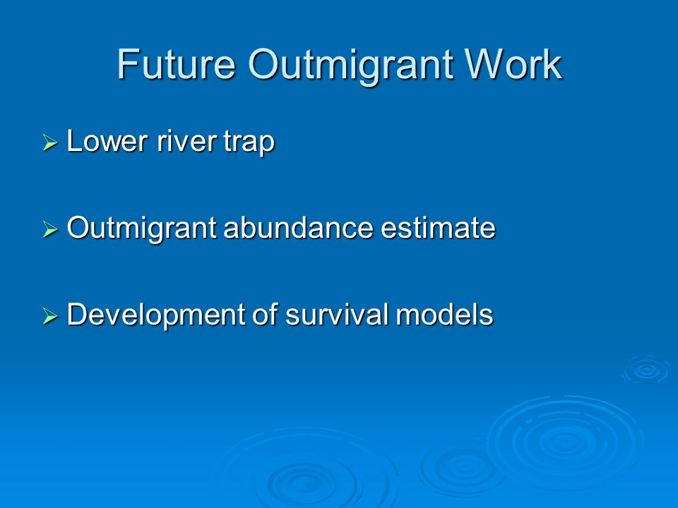 Future Outmigrant Work Lower river trap Lower river trap Outmigrant abundance estimate Outmigrant abundance estimate Development of survival models Development of survival models