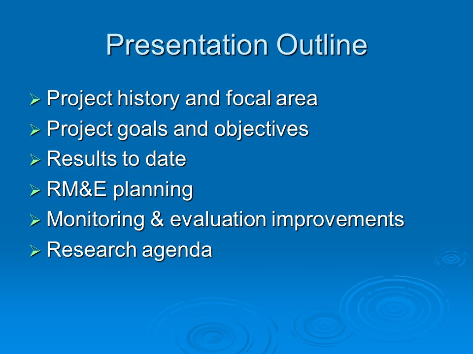 Presentation Outline Project history and focal area Project history and focal area Project goals and objectives Project goals and objectives Results to date Results to date RM&E planning RM&E planning Monitoring & evaluation improvements Monitoring & evaluation improvements Research agenda Research agenda
