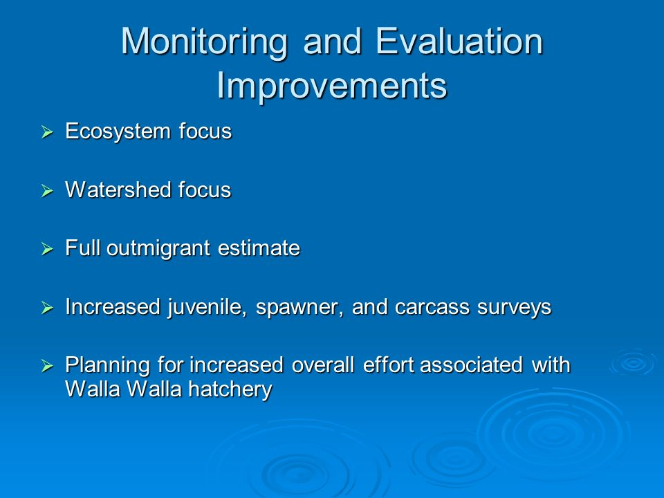 Monitoring and Evaluation Improvements Ecosystem focus Ecosystem focus Watershed focus Watershed focus Full outmigrant estimate Full outmigrant estimate Increased juvenile, spawner, and carcass surveys Increased juvenile, spawner, and carcass surveys Planning for increased overall effort associated with Walla Walla hatchery Planning for increased overall effort associated with Walla Walla hatchery