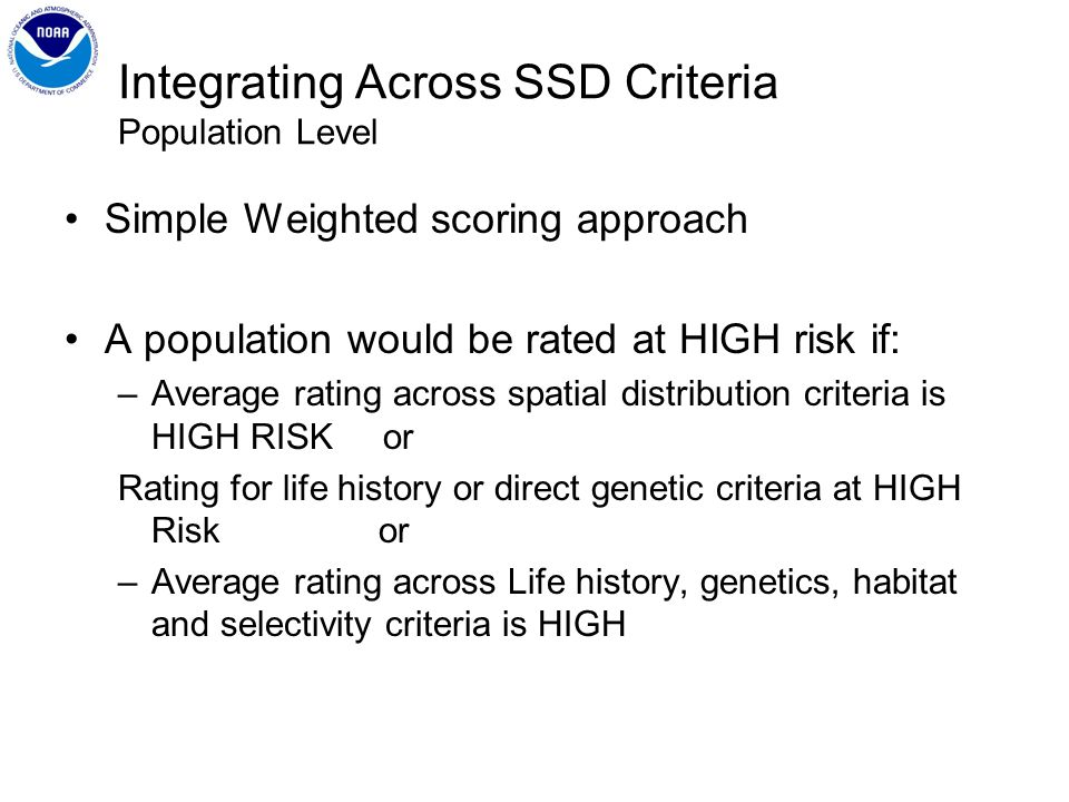 Integrating Across SSD Criteria Population Level Simple Weighted scoring approach A population would be rated at HIGH risk if: –Average rating across spatial distribution criteria is HIGH RISK or Rating for life history or direct genetic criteria at HIGH Risk or –Average rating across Life history, genetics, habitat and selectivity criteria is HIGH