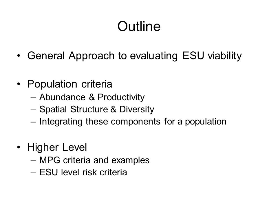 Outline General Approach to evaluating ESU viability Population criteria –Abundance & Productivity –Spatial Structure & Diversity –Integrating these components for a population Higher Level –MPG criteria and examples –ESU level risk criteria