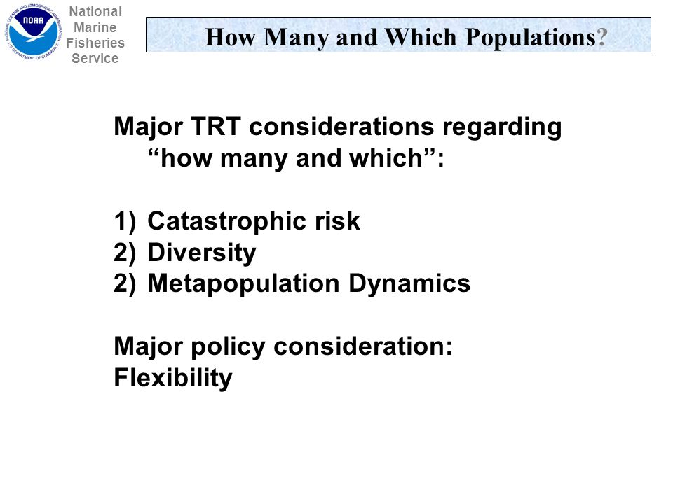 Major TRT considerations regarding how many and which: 1)Catastrophic risk 2)Diversity 2)Metapopulation Dynamics Major policy consideration: Flexibility National Marine Fisheries Service How Many and Which Populations