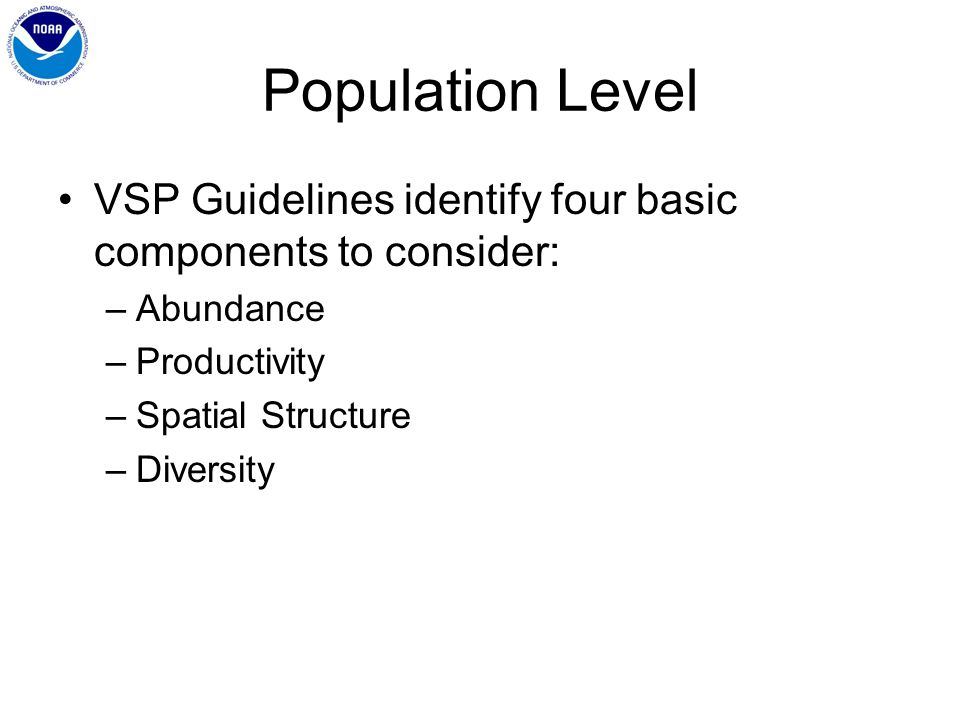 Population Level VSP Guidelines identify four basic components to consider: –Abundance –Productivity –Spatial Structure –Diversity