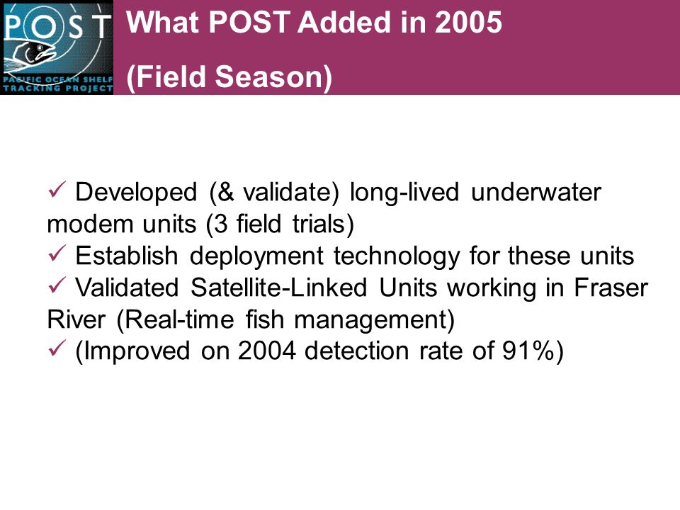 What POST Added in 2005 (Field Season) Developed (& validate) long-lived underwater modem units (3 field trials) Establish deployment technology for these units Validated Satellite-Linked Units working in Fraser River (Real-time fish management) (Improved on 2004 detection rate of 91%)