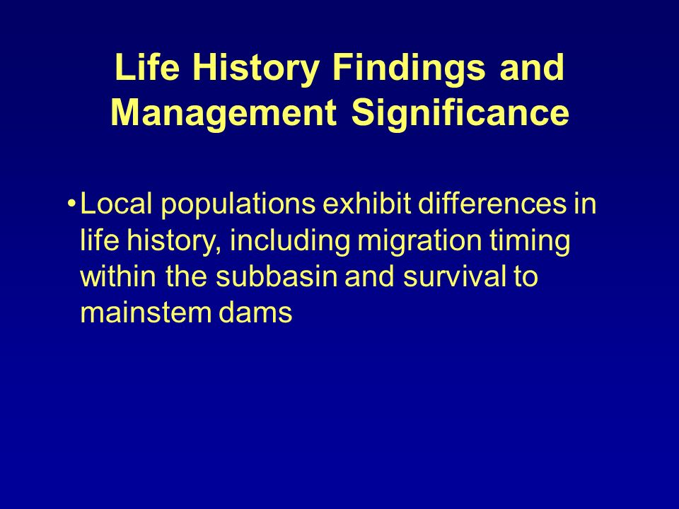 Life History Findings and Management Significance Local populations exhibit differences in life history, including migration timing within the subbasin and survival to mainstem dams