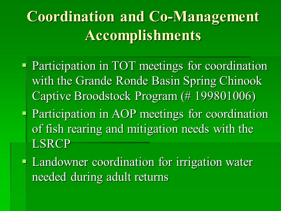 Coordination and Co-Management Accomplishments Participation in TOT meetings for coordination with the Grande Ronde Basin Spring Chinook Captive Broodstock Program (# ) Participation in TOT meetings for coordination with the Grande Ronde Basin Spring Chinook Captive Broodstock Program (# ) Participation in AOP meetings for coordination of fish rearing and mitigation needs with the LSRCP Participation in AOP meetings for coordination of fish rearing and mitigation needs with the LSRCP Landowner coordination for irrigation water needed during adult returns Landowner coordination for irrigation water needed during adult returns