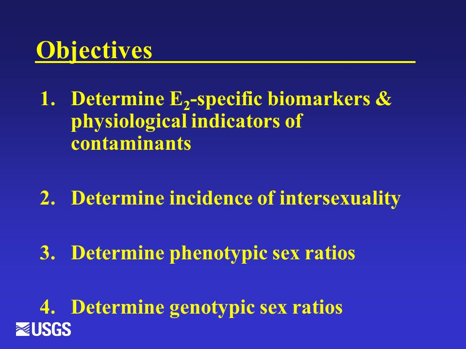 Objectives 1.Determine E 2 -specific biomarkers & physiological indicators of contaminants 2.Determine incidence of intersexuality 3.Determine phenotypic sex ratios 4.Determine genotypic sex ratios