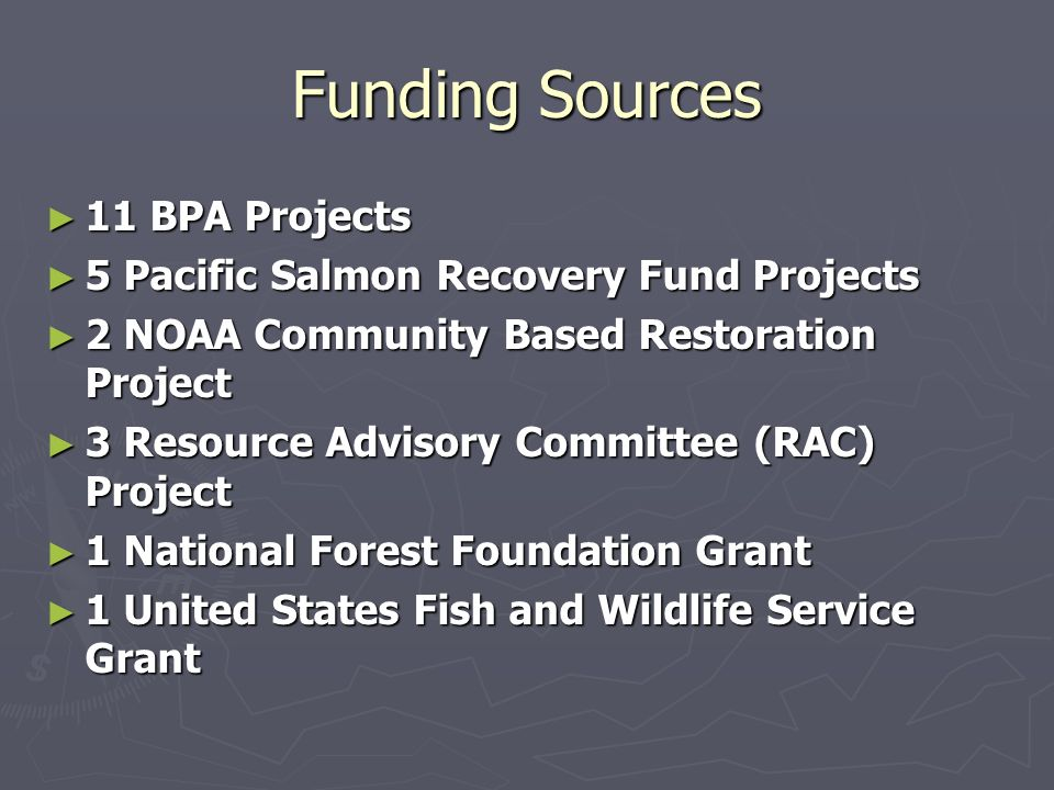Funding Sources 11 BPA Projects 11 BPA Projects 5 Pacific Salmon Recovery Fund Projects 5 Pacific Salmon Recovery Fund Projects 2 NOAA Community Based Restoration Project 2 NOAA Community Based Restoration Project 3 Resource Advisory Committee (RAC) Project 3 Resource Advisory Committee (RAC) Project 1 National Forest Foundation Grant 1 National Forest Foundation Grant 1 United States Fish and Wildlife Service Grant 1 United States Fish and Wildlife Service Grant