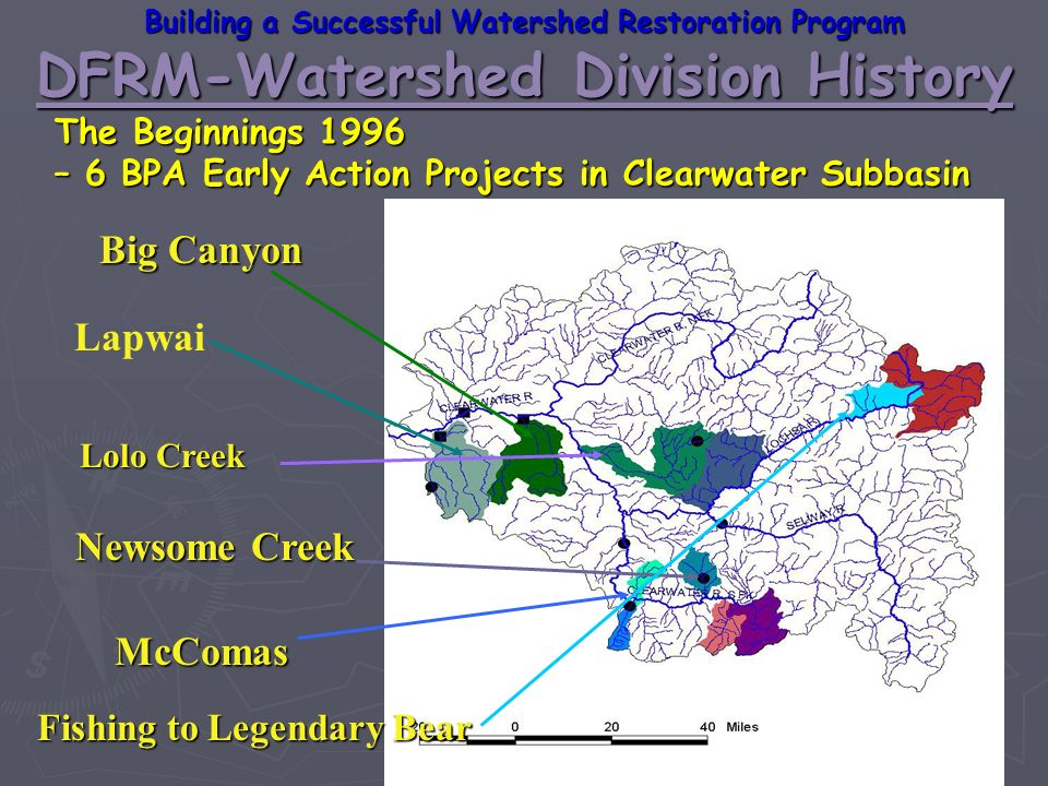 Big Canyon Lapwai Lolo Creek McComas Newsome Creek DFRM-Watershed Division History Building a Successful Watershed Restoration Program The Beginnings 1996 – 6 BPA Early Action Projects in Clearwater Subbasin Fishing to Legendary Bear