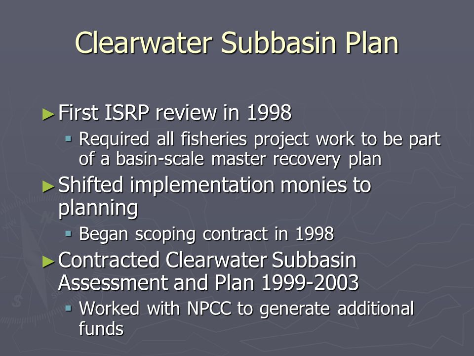 Clearwater Subbasin Plan First ISRP review in 1998 First ISRP review in 1998 Required all fisheries project work to be part of a basin-scale master recovery plan Required all fisheries project work to be part of a basin-scale master recovery plan Shifted implementation monies to planning Shifted implementation monies to planning Began scoping contract in 1998 Began scoping contract in 1998 Contracted Clearwater Subbasin Assessment and Plan Contracted Clearwater Subbasin Assessment and Plan Worked with NPCC to generate additional funds Worked with NPCC to generate additional funds