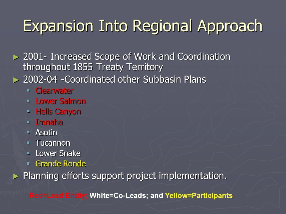 Expansion Into Regional Approach Increased Scope of Work and Coordination throughout 1855 Treaty Territory Increased Scope of Work and Coordination throughout 1855 Treaty Territory Coordinated other Subbasin Plans Coordinated other Subbasin Plans Clearwater Clearwater Lower Salmon Lower Salmon Hells Canyon Hells Canyon Imnaha Imnaha Asotin Asotin Tucannon Tucannon Lower Snake Lower Snake Grande Ronde Grande Ronde Planning efforts support project implementation.