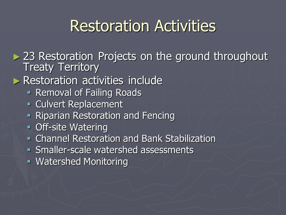 Restoration Activities 23 Restoration Projects on the ground throughout Treaty Territory 23 Restoration Projects on the ground throughout Treaty Territory Restoration activities include Restoration activities include Removal of Failing Roads Removal of Failing Roads Culvert Replacement Culvert Replacement Riparian Restoration and Fencing Riparian Restoration and Fencing Off-site Watering Off-site Watering Channel Restoration and Bank Stabilization Channel Restoration and Bank Stabilization Smaller-scale watershed assessments Smaller-scale watershed assessments Watershed Monitoring Watershed Monitoring