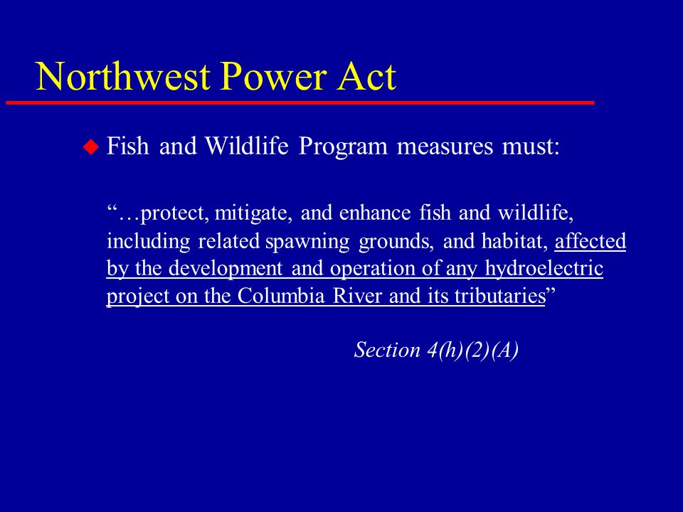 Northwest Power Act u Fish and Wildlife Program measures must: …protect, mitigate, and enhance fish and wildlife, including related spawning grounds, and habitat, affected by the development and operation of any hydroelectric project on the Columbia River and its tributaries Section 4(h)(2)(A)
