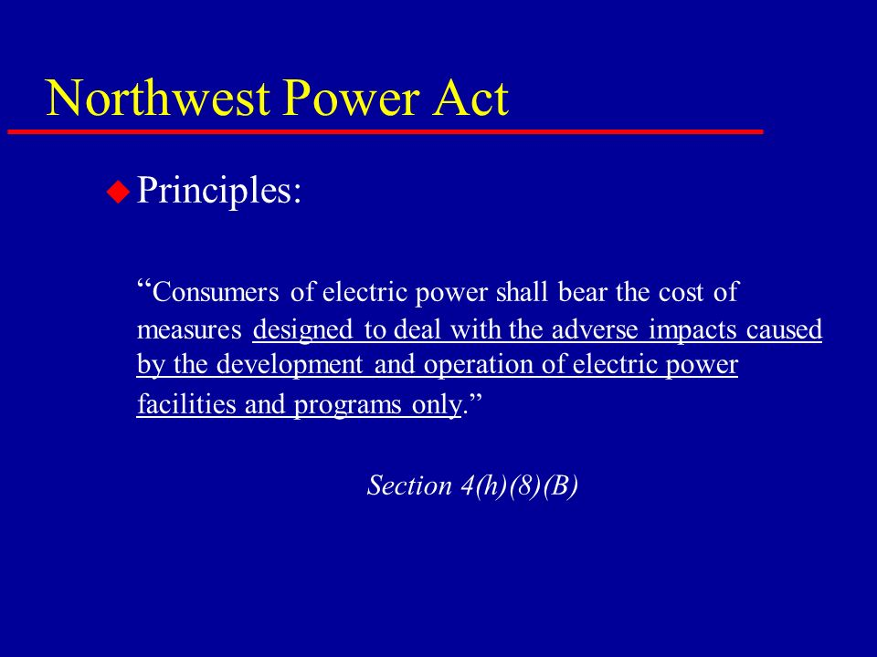 Northwest Power Act u Principles: Consumers of electric power shall bear the cost of measures designed to deal with the adverse impacts caused by the development and operation of electric power facilities and programs only.