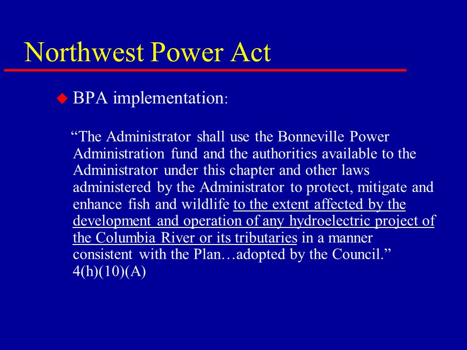 Northwest Power Act u BPA implementation : The Administrator shall use the Bonneville Power Administration fund and the authorities available to the Administrator under this chapter and other laws administered by the Administrator to protect, mitigate and enhance fish and wildlife to the extent affected by the development and operation of any hydroelectric project of the Columbia River or its tributaries in a manner consistent with the Plan…adopted by the Council.