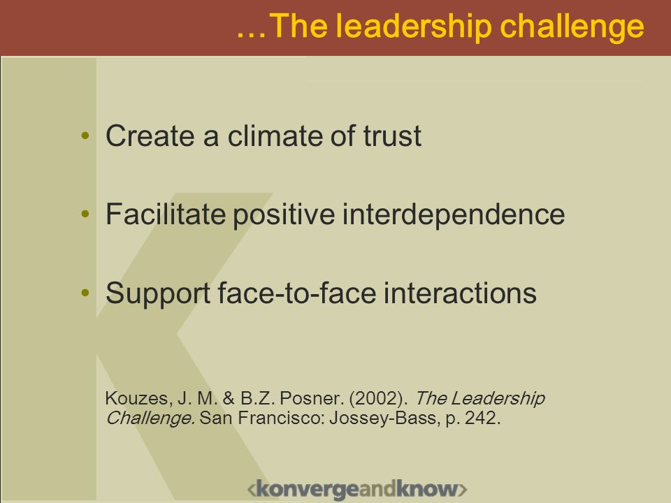 …The leadership challenge Create a climate of trust Facilitate positive interdependence Support face-to-face interactions Kouzes, J.
