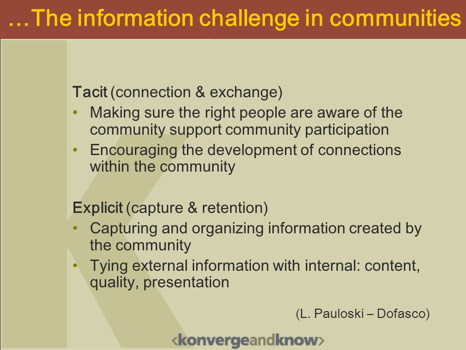 …The information challenge in communities Tacit (connection & exchange) Making sure the right people are aware of the community support community participation Encouraging the development of connections within the community Explicit (capture & retention) Capturing and organizing information created by the community Tying external information with internal: content, quality, presentation (L.