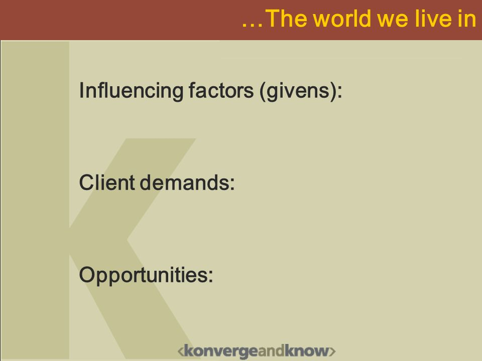 …The world we live in Influencing factors (givens): Client demands: Opportunities: