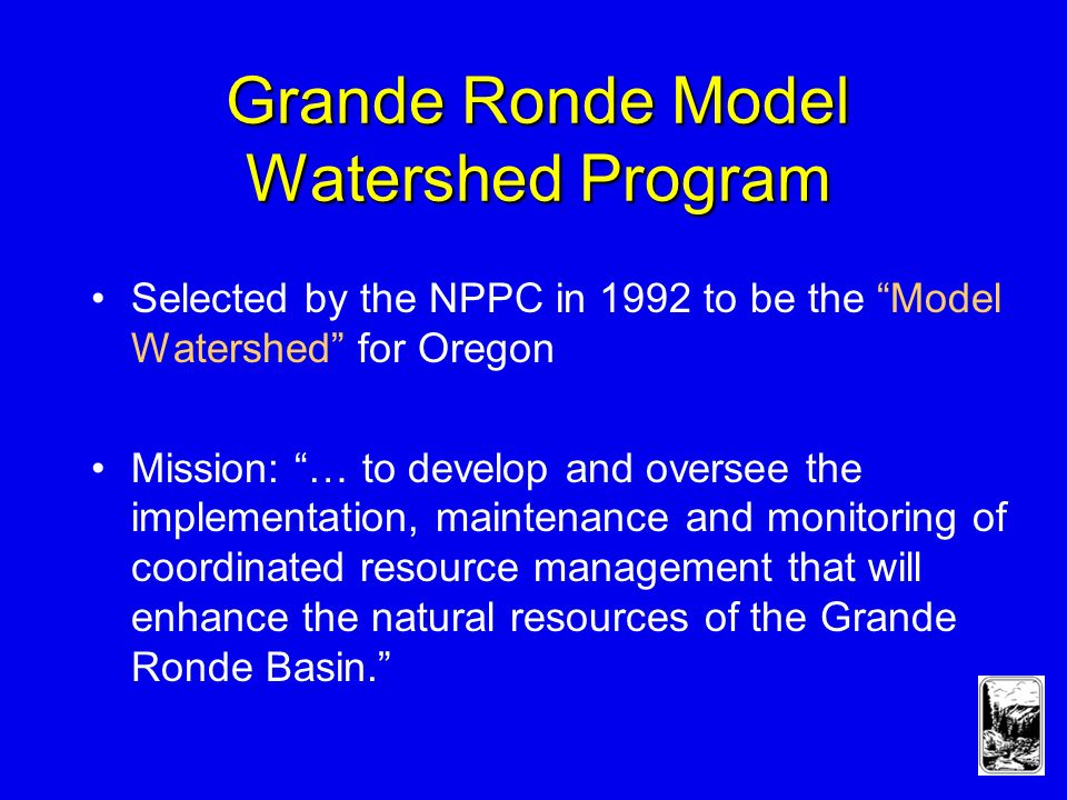Grande Ronde Model Watershed Program Selected by the NPPC in 1992 to be the Model Watershed for Oregon Mission: … to develop and oversee the implementation, maintenance and monitoring of coordinated resource management that will enhance the natural resources of the Grande Ronde Basin.