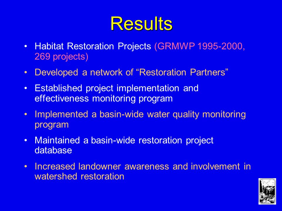 Results Habitat Restoration Projects (GRMWP , 269 projects) Developed a network of Restoration Partners Established project implementation and effectiveness monitoring program Implemented a basin-wide water quality monitoring program Maintained a basin-wide restoration project database Increased landowner awareness and involvement in watershed restoration