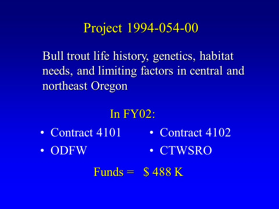 Project 1994-054-00 Contract 4101 ODFW Contract 4102 CTWSRO In FY02: Bull trout life history, genetics, habitat needs, and limiting factors in central and northeast Oregon Funds = $ 488 K