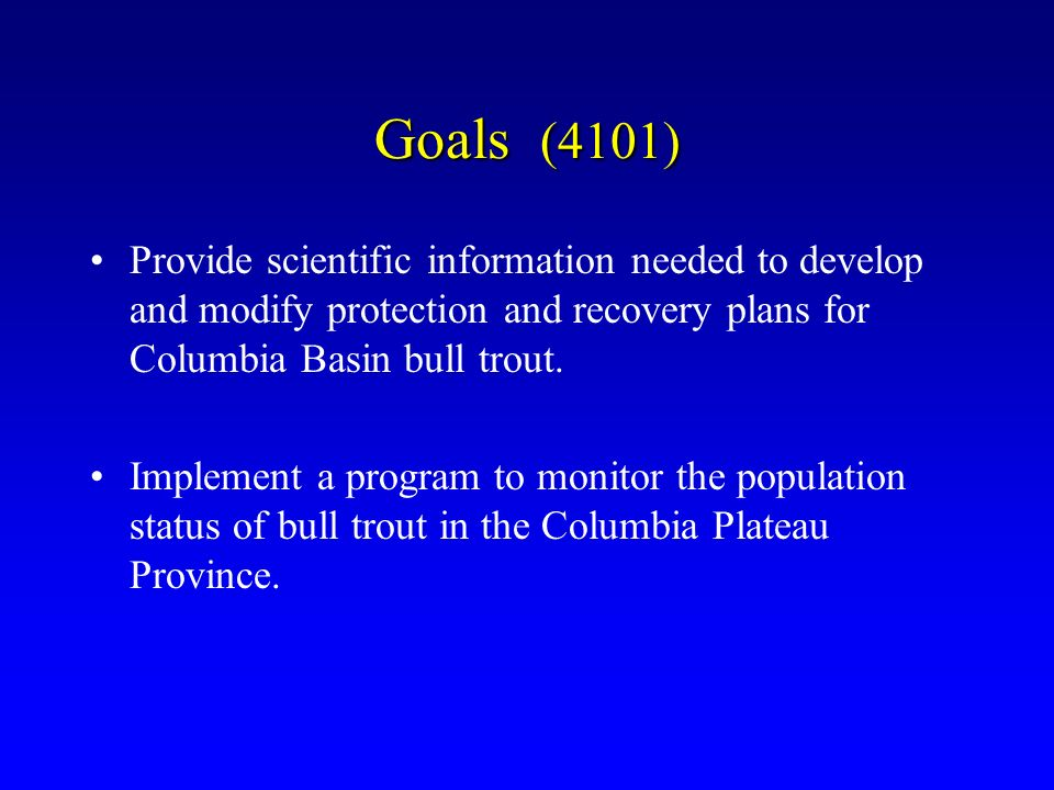 Goals (4101) Provide scientific information needed to develop and modify protection and recovery plans for Columbia Basin bull trout.